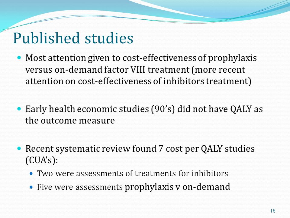 Published studies Most attention given to cost-effectiveness of prophylaxis versus on-demand factor VIII treatment (more recent attention on cost-effectiveness of inhibitors treatment) Early health economic studies (90's) did not have QALY as the outcome measure Recent systematic review found 7 cost per QALY studies (CUA's): Two were assessments of treatments for inhibitors Five were assessments prophylaxis v on-demand 16