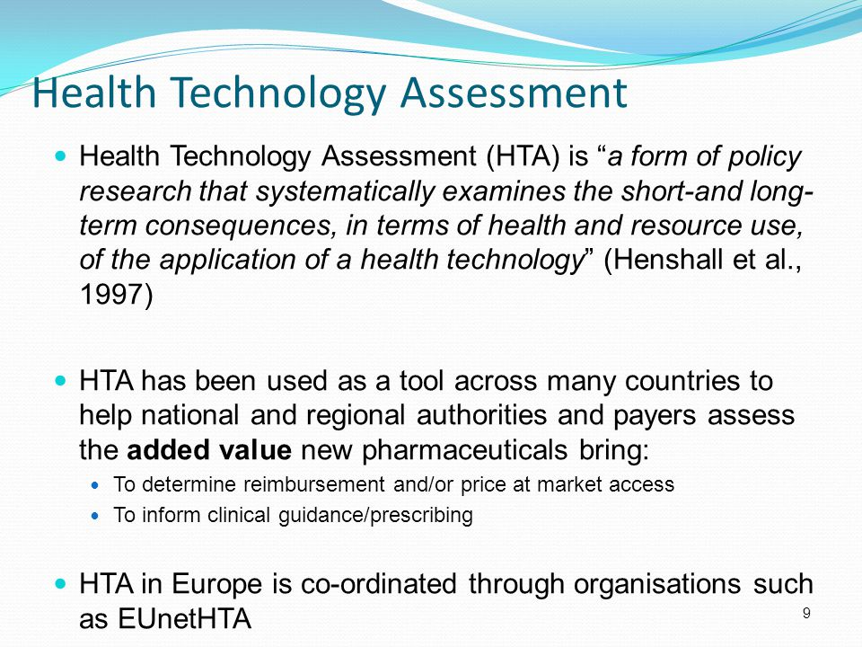 Health Technology Assessment Health Technology Assessment (HTA) is a form of policy research that systematically examines the short-and long- term consequences, in terms of health and resource use, of the application of a health technology (Henshall et al., 1997) HTA has been used as a tool across many countries to help national and regional authorities and payers assess the added value new pharmaceuticals bring: To determine reimbursement and/or price at market access To inform clinical guidance/prescribing HTA in Europe is co-ordinated through organisations such as EUnetHTA 9