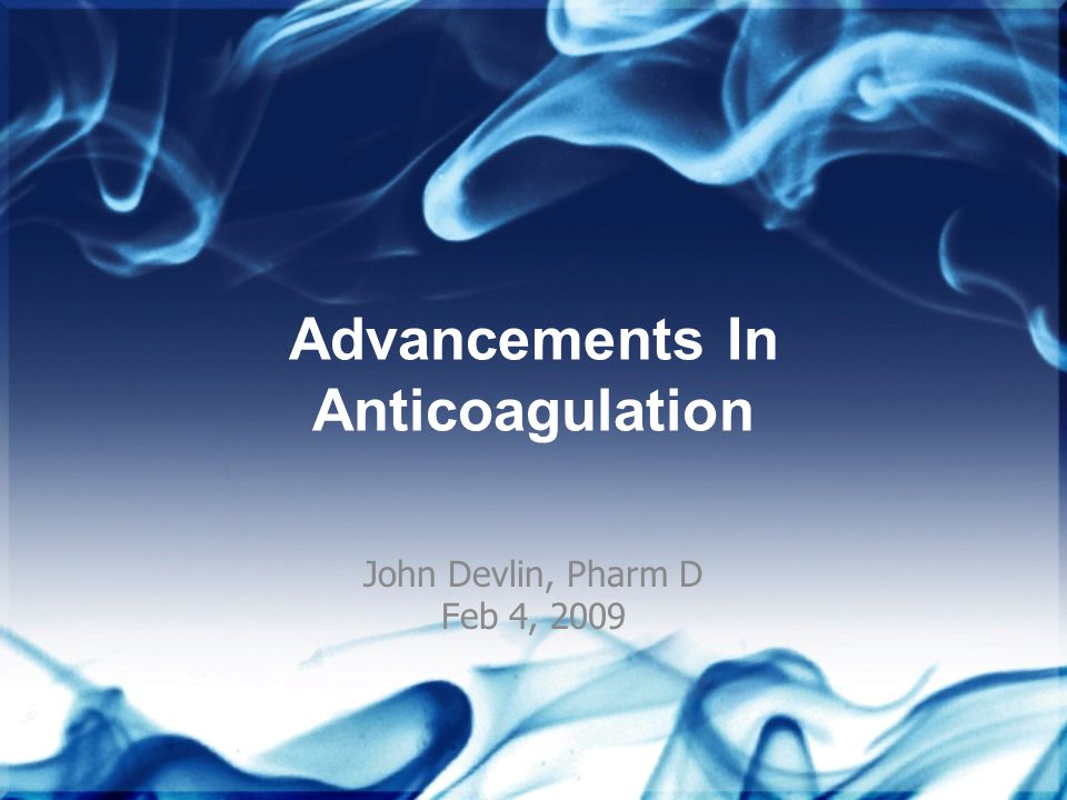 Advancements In Anticoagulation John Devlin, Pharm D Feb 4, 2009