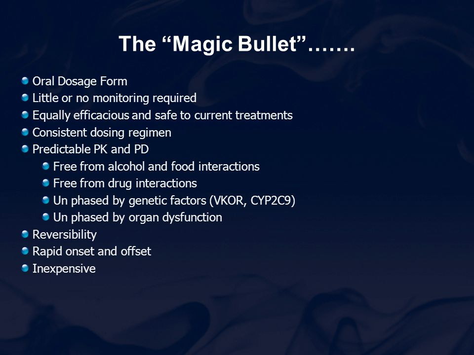 "The ""Magic Bullet""……. Oral Dosage Form Little or no monitoring required Equally efficacious and safe to current treatments Consistent dosing regimen P"