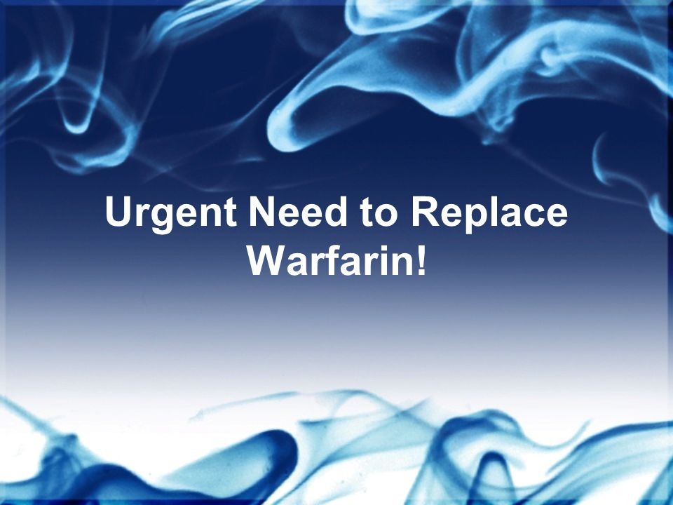 Urgent Need to Replace Warfarin!