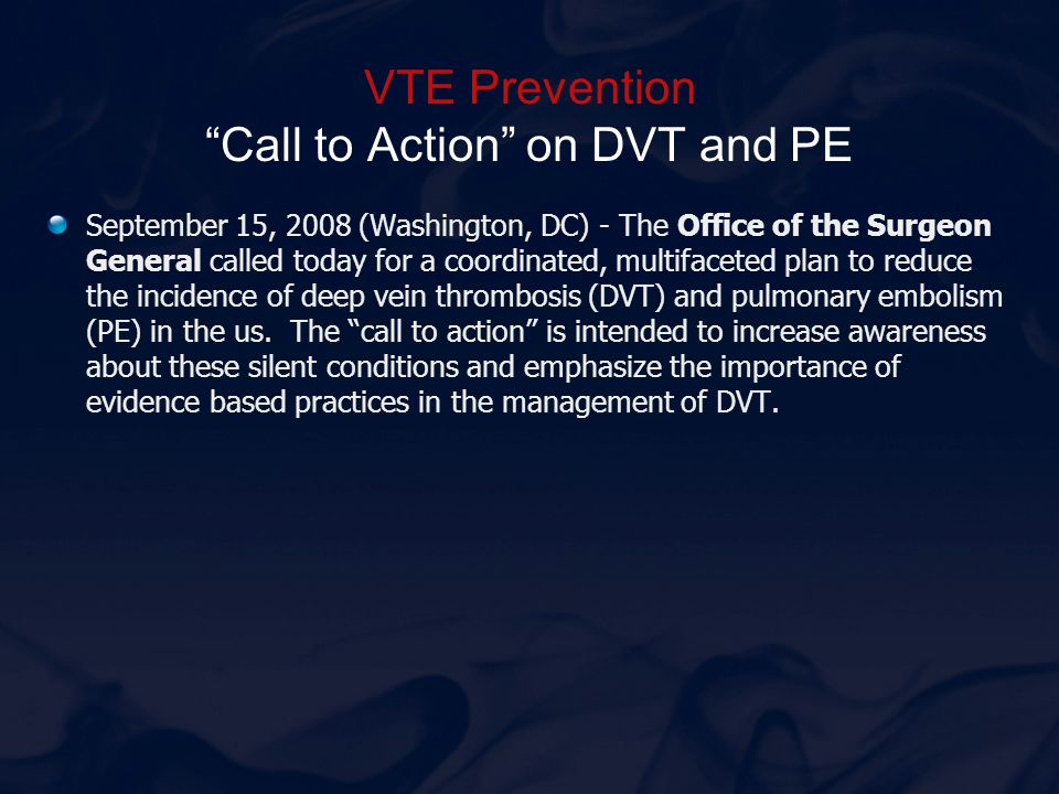 "VTE Prevention ""Call to Action"" on DVT and PE September 15, 2008 (Washington, DC) - The Office of the Surgeon General called today for a coordinated,"