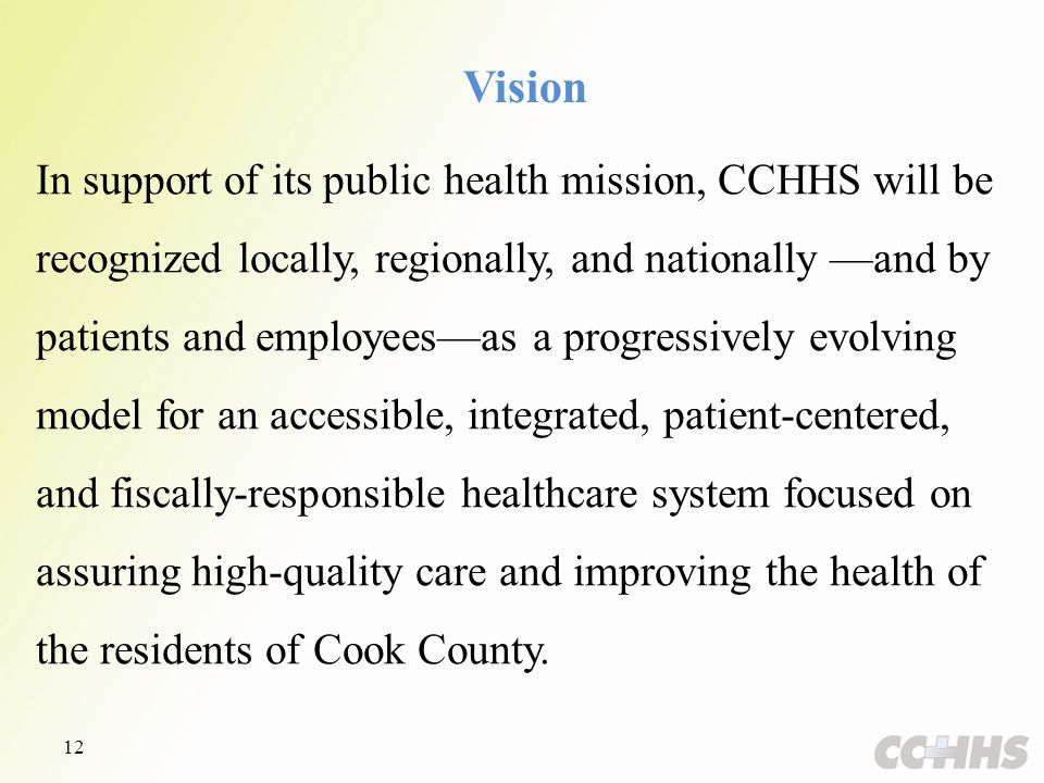 Vision In support of its public health mission, CCHHS will be recognized locally, regionally, and nationally —and by patients and employees—as a progressively evolving model for an accessible, integrated, patient-centered, and fiscally-responsible healthcare system focused on assuring high-quality care and improving the health of the residents of Cook County.