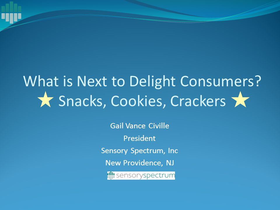 Gail Vance Civille President Sensory Spectrum, Inc New Providence, NJ What is Next to Delight Consumers? Snacks, Cookies, Crackers