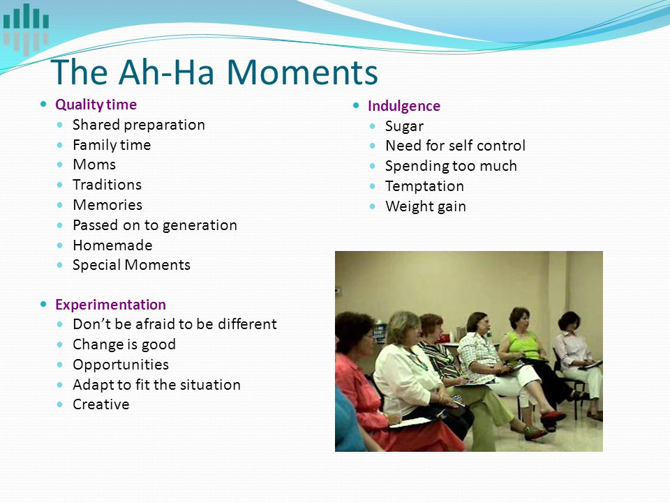 The Ah-Ha Moments Quality time Shared preparation Family time Moms Traditions Memories Passed on to generation Homemade Special Moments Experimentatio