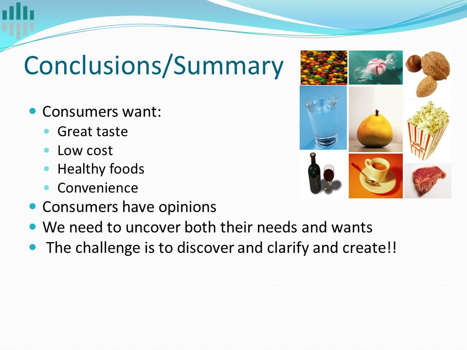 Conclusions/Summary Consumers want: Great taste Low cost Healthy foods Convenience Consumers have opinions We need to uncover both their needs and wan