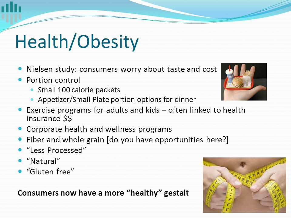 Health/Obesity Nielsen study: consumers worry about taste and cost Portion control Small 100 calorie packets Appetizer/Small Plate portion options for