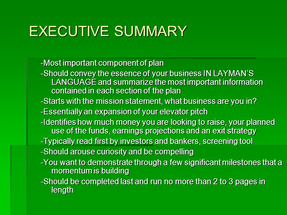 EXECUTIVE SUMMARY -Most important component of plan -Should convey the essence of your business IN LAYMAN'S LANGUAGE and summarize the most important information contained in each section of the plan -Starts with the mission statement, what business are you in.