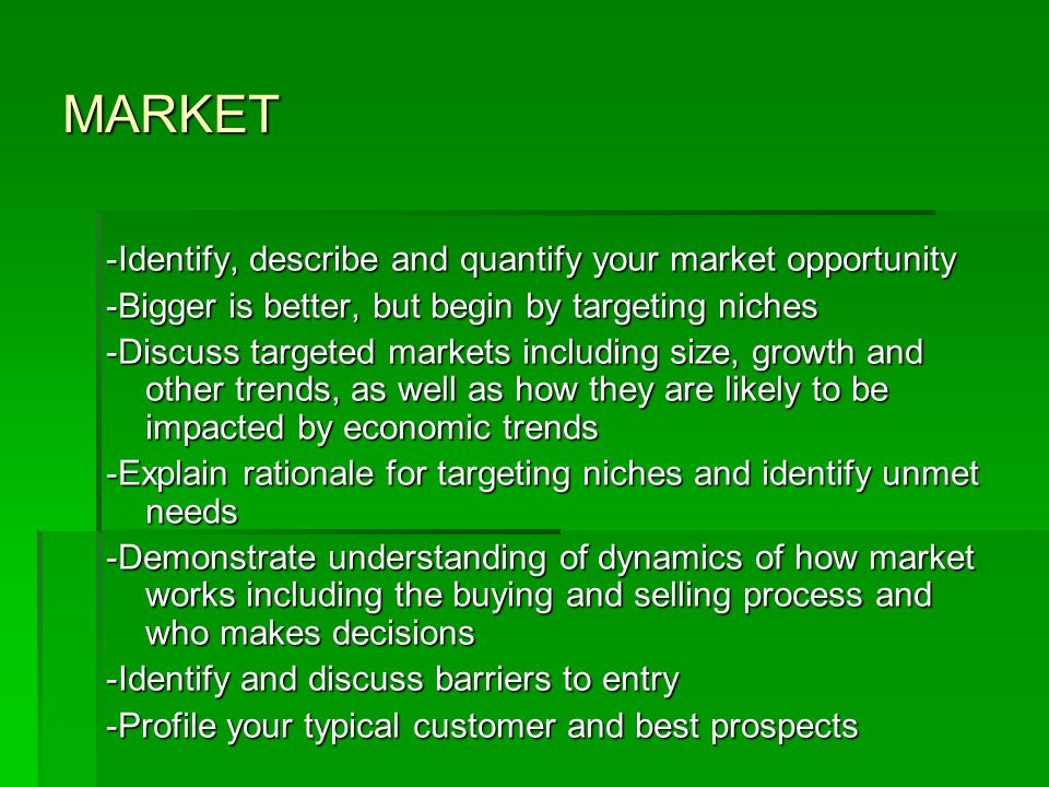 MARKET -Identify, describe and quantify your market opportunity -Bigger is better, but begin by targeting niches -Discuss targeted markets including size, growth and other trends, as well as how they are likely to be impacted by economic trends -Explain rationale for targeting niches and identify unmet needs -Demonstrate understanding of dynamics of how market works including the buying and selling process and who makes decisions -Identify and discuss barriers to entry -Profile your typical customer and best prospects