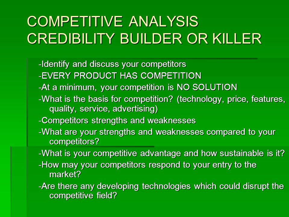 COMPETITIVE ANALYSIS CREDIBILITY BUILDER OR KILLER -Identify and discuss your competitors -EVERY PRODUCT HAS COMPETITION -At a minimum, your competition is NO SOLUTION -What is the basis for competition.