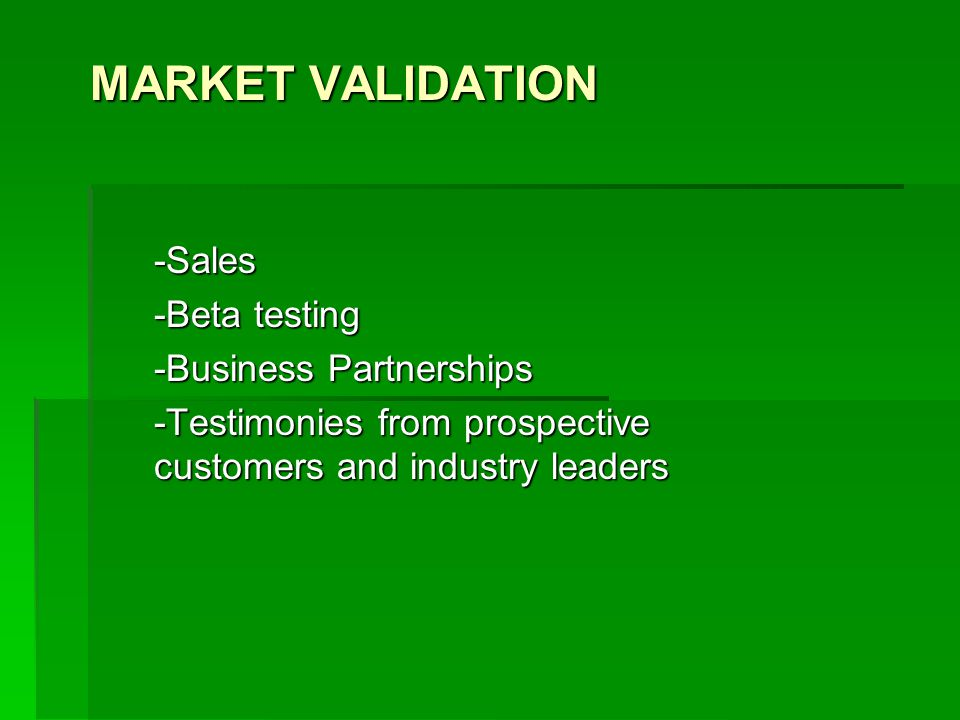 MARKET VALIDATION -Sales -Beta testing -Business Partnerships -Testimonies from prospective customers and industry leaders