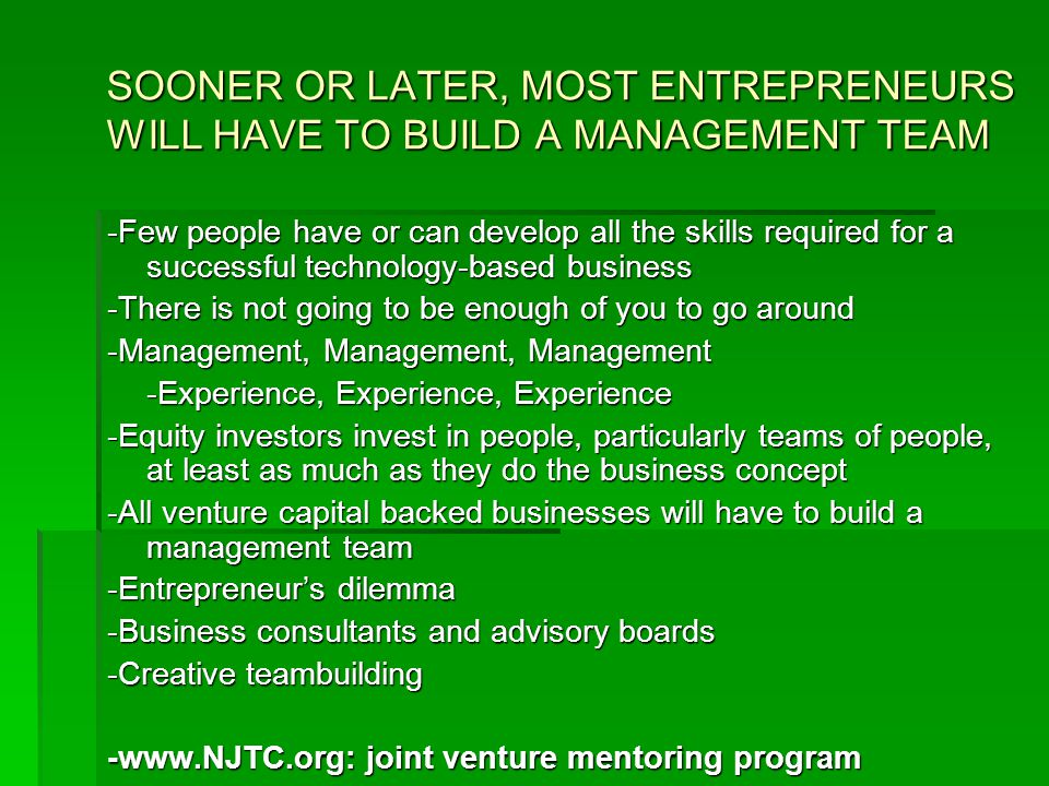 SOONER OR LATER, MOST ENTREPRENEURS WILL HAVE TO BUILD A MANAGEMENT TEAM -Few people have or can develop all the skills required for a successful technology-based business -There is not going to be enough of you to go around -Management, Management, Management -Experience, Experience, Experience -Equity investors invest in people, particularly teams of people, at least as much as they do the business concept -All venture capital backed businesses will have to build a management team -Entrepreneur's dilemma -Business consultants and advisory boards -Creative teambuilding -www.NJTC.org: joint venture mentoring program