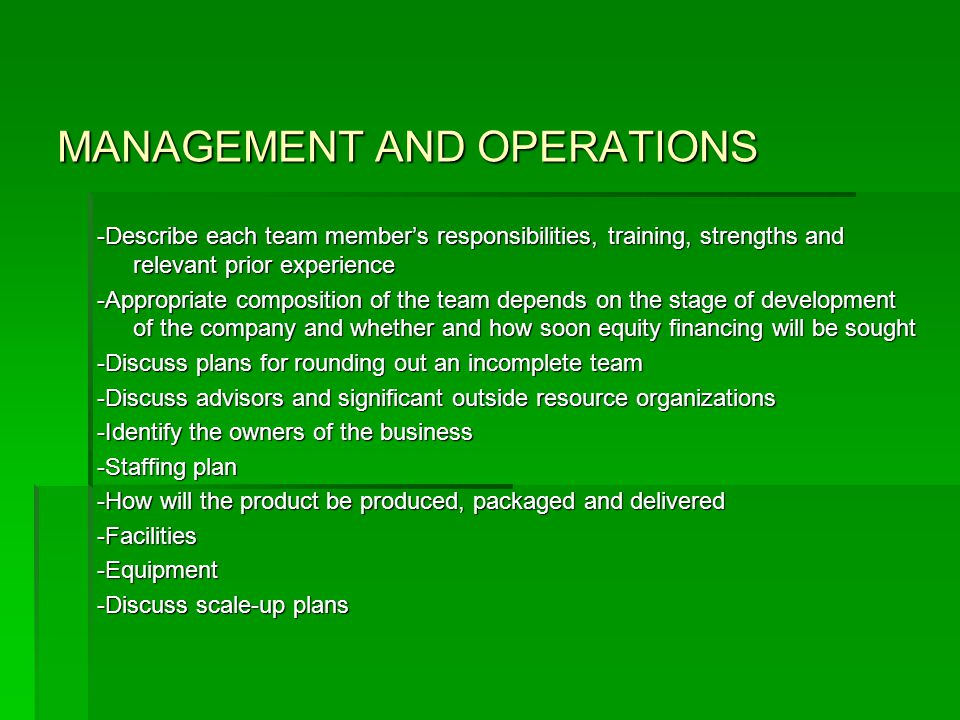 MANAGEMENT AND OPERATIONS -Describe each team member's responsibilities, training, strengths and relevant prior experience -Appropriate composition of the team depends on the stage of development of the company and whether and how soon equity financing will be sought -Discuss plans for rounding out an incomplete team -Discuss advisors and significant outside resource organizations -Identify the owners of the business -Staffing plan -How will the product be produced, packaged and delivered -Facilities-Equipment -Discuss scale-up plans