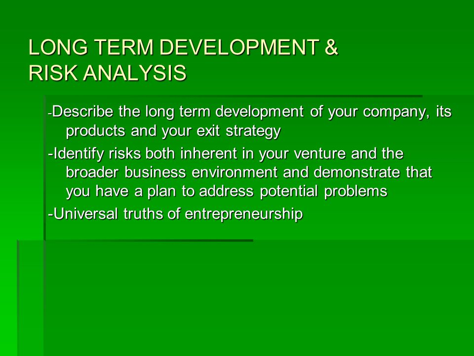 LONG TERM DEVELOPMENT & RISK ANALYSIS - Describe the long term development of your company, its products and your exit strategy -Identify risks both inherent in your venture and the broader business environment and demonstrate that you have a plan to address potential problems -Universal truths of entrepreneurship