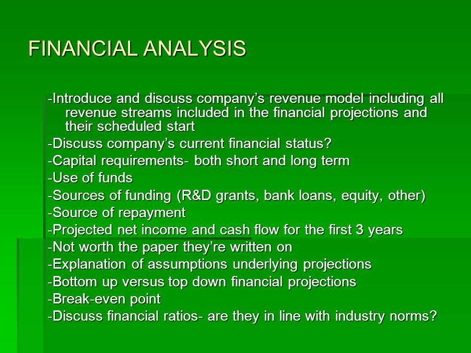 FINANCIAL ANALYSIS -Introduce and discuss company's revenue model including all revenue streams included in the financial projections and their scheduled start -Discuss company's current financial status.