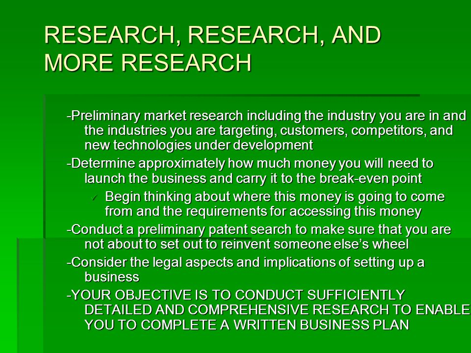 RESEARCH, RESEARCH, AND MORE RESEARCH -Preliminary market research including the industry you are in and the industries you are targeting, customers, competitors, and new technologies under development -Determine approximately how much money you will need to launch the business and carry it to the break-even point Begin thinking about where this money is going to come from and the requirements for accessing this money Begin thinking about where this money is going to come from and the requirements for accessing this money -Conduct a preliminary patent search to make sure that you are not about to set out to reinvent someone else's wheel -Consider the legal aspects and implications of setting up a business -YOUR OBJECTIVE IS TO CONDUCT SUFFICIENTLY DETAILED AND COMPREHENSIVE RESEARCH TO ENABLE YOU TO COMPLETE A WRITTEN BUSINESS PLAN