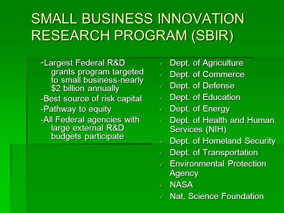 SMALL BUSINESS INNOVATION RESEARCH PROGRAM (SBIR) - Largest Federal R&D grants program targeted to small business-nearly $2 billion annually -Best source of risk capital -Pathway to equity -All Federal agencies with large external R&D budgets participate Dept.
