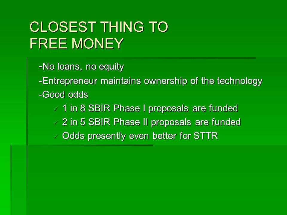 CLOSEST THING TO FREE MONEY - No loans, no equity -Entrepreneur maintains ownership of the technology -Good odds 1 in 8 SBIR Phase I proposals are funded 1 in 8 SBIR Phase I proposals are funded 2 in 5 SBIR Phase II proposals are funded 2 in 5 SBIR Phase II proposals are funded Odds presently even better for STTR Odds presently even better for STTR
