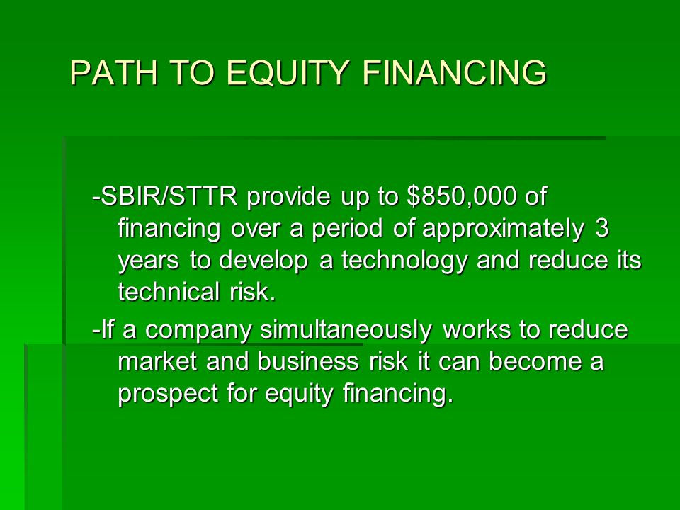 PATH TO EQUITY FINANCING -SBIR/STTR provide up to $850,000 of financing over a period of approximately 3 years to develop a technology and reduce its technical risk.