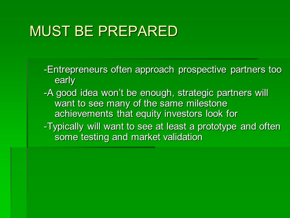 MUST BE PREPARED -Entrepreneurs often approach prospective partners too early -A good idea won't be enough, strategic partners will want to see many of the same milestone achievements that equity investors look for -Typically will want to see at least a prototype and often some testing and market validation