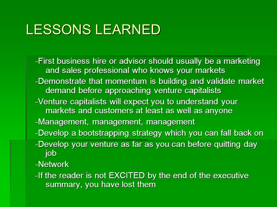 LESSONS LEARNED -First business hire or advisor should usually be a marketing and sales professional who knows your markets -Demonstrate that momentum is building and validate market demand before approaching venture capitalists -Venture capitalists will expect you to understand your markets and customers at least as well as anyone -Management, management, management -Develop a bootstrapping strategy which you can fall back on -Develop your venture as far as you can before quitting day job -Network -If the reader is not EXCITED by the end of the executive summary, you have lost them