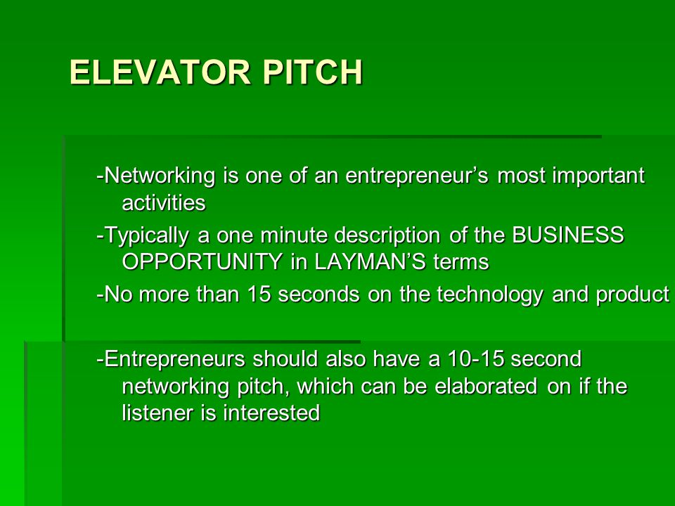 ELEVATOR PITCH -Networking is one of an entrepreneur's most important activities -Typically a one minute description of the BUSINESS OPPORTUNITY in LAYMAN'S terms -No more than 15 seconds on the technology and product -Entrepreneurs should also have a 10-15 second networking pitch, which can be elaborated on if the listener is interested