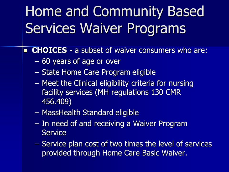 Home and Community Based Services Waiver Programs CHOICES - a subset of waiver consumers who are: CHOICES - a subset of waiver consumers who are: –60