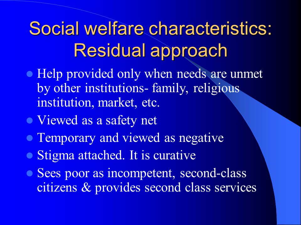 Social welfare characteristics: Residual approach Help provided only when needs are unmet by other institutions- family, religious institution, market, etc.