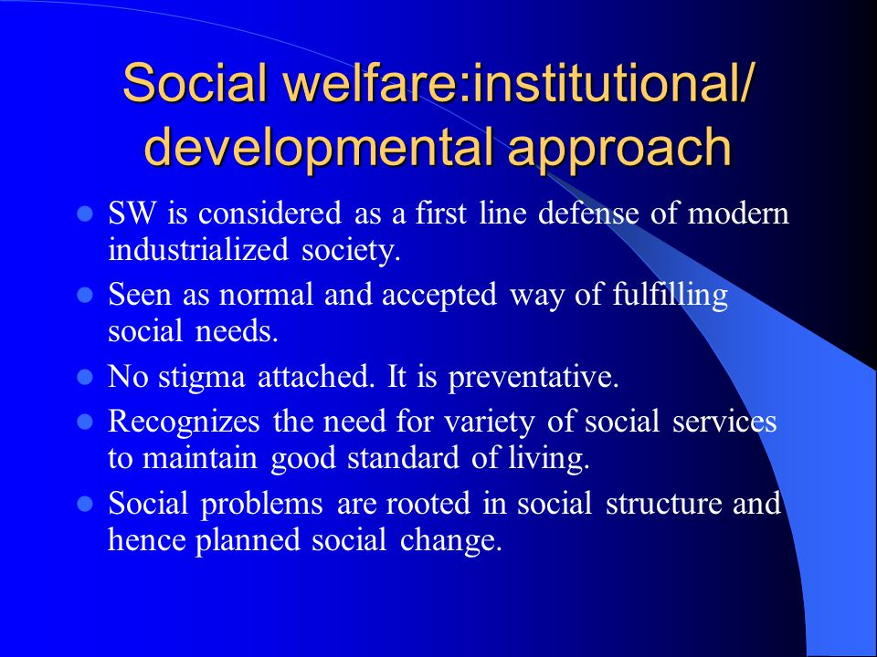Social welfare:institutional/ developmental approach SW is considered as a first line defense of modern industrialized society.