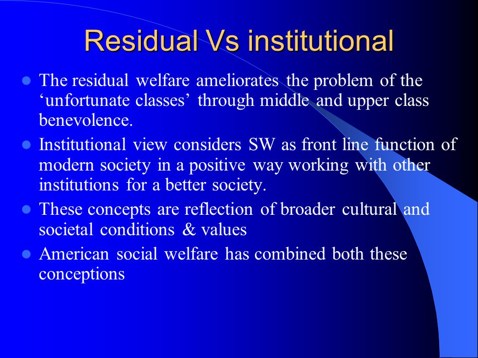 Residual Vs institutional The residual welfare ameliorates the problem of the 'unfortunate classes' through middle and upper class benevolence.