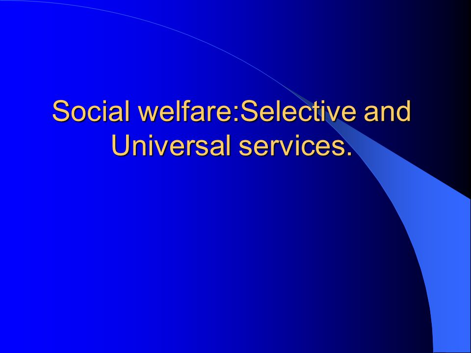 Social welfare:Selective and Universal services.