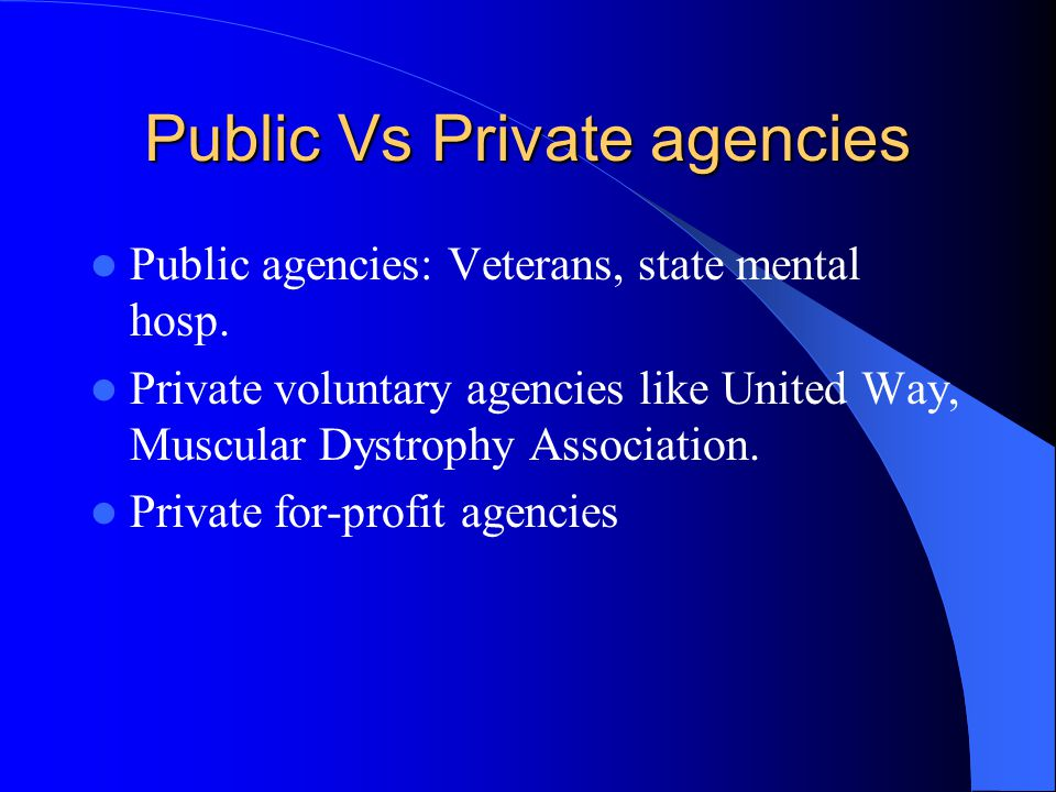 Public Vs Private agencies Public agencies: Veterans, state mental hosp.
