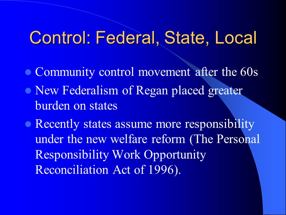Control: Federal, State, Local Community control movement after the 60s New Federalism of Regan placed greater burden on states Recently states assume more responsibility under the new welfare reform (The Personal Responsibility Work Opportunity Reconciliation Act of 1996).