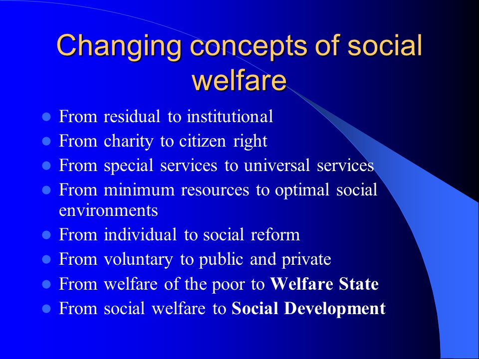 Changing concepts of social welfare From residual to institutional From charity to citizen right From special services to universal services From minimum resources to optimal social environments From individual to social reform From voluntary to public and private From welfare of the poor to Welfare State From social welfare to Social Development