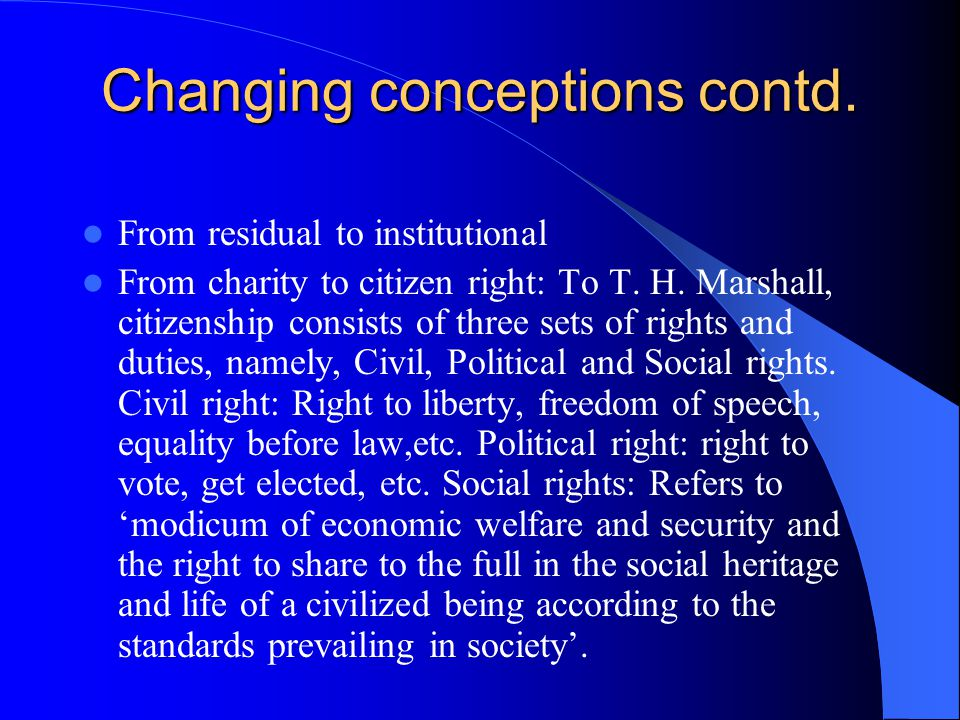 Changing conceptions contd. From residual to institutional From charity to citizen right: To T.