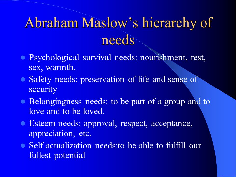 Abraham Maslow's hierarchy of needs Psychological survival needs: nourishment, rest, sex, warmth.