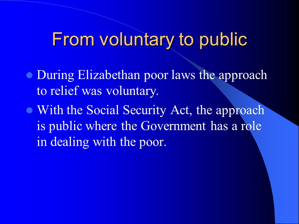 From voluntary to public During Elizabethan poor laws the approach to relief was voluntary.