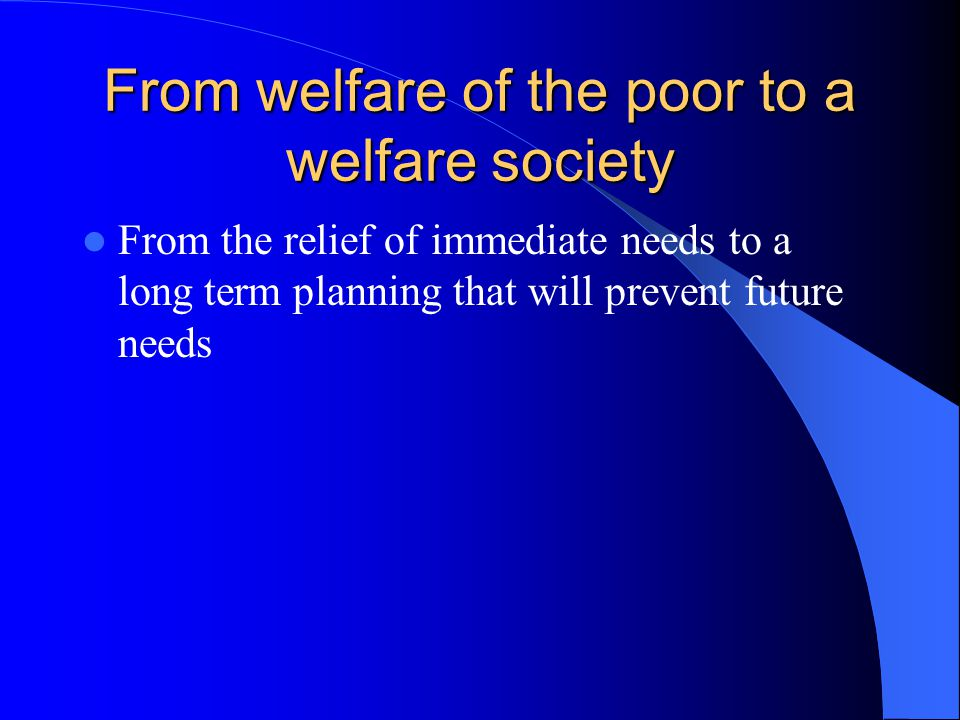 From welfare of the poor to a welfare society From the relief of immediate needs to a long term planning that will prevent future needs