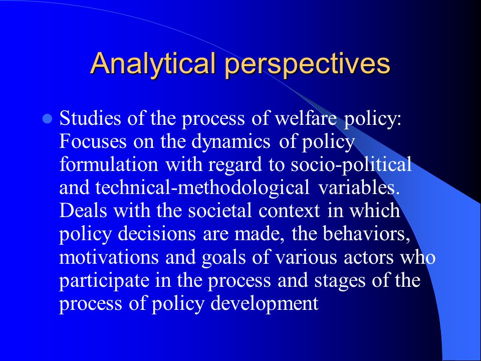 Analytical perspectives Studies of the process of welfare policy: Focuses on the dynamics of policy formulation with regard to socio-political and technical-methodological variables.