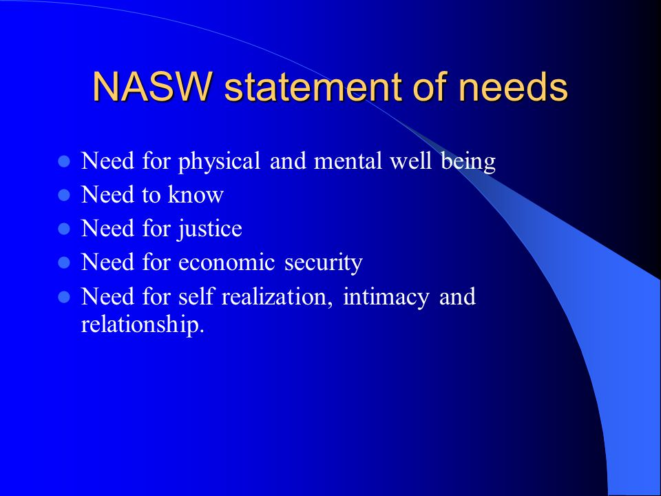 NASW statement of needs Need for physical and mental well being Need to know Need for justice Need for economic security Need for self realization, intimacy and relationship.