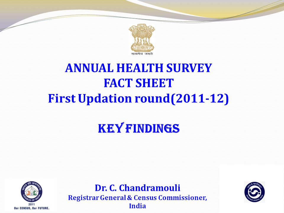 ANNUAL HEALTH SURVEY FACT SHEET First Updation round(2011-12) KEY FINDINGS Dr. C. Chandramouli Registrar General & Census Commissioner, India