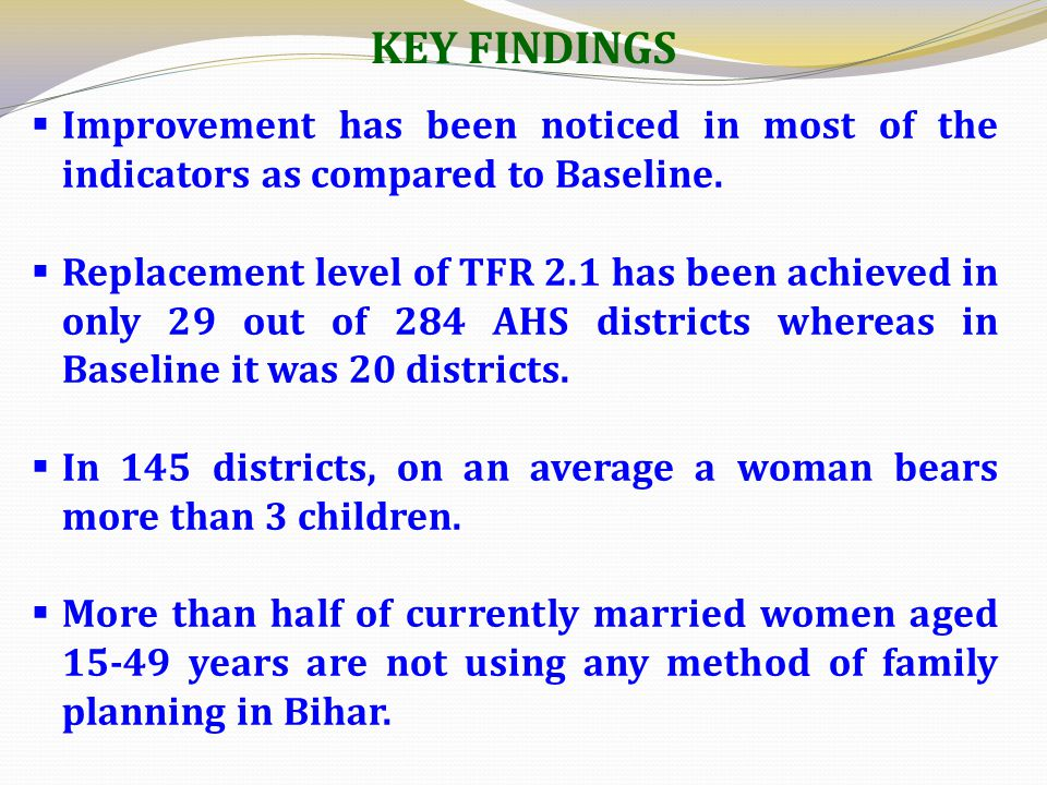 KEY FINDINGS  Improvement has been noticed in most of the indicators as compared to Baseline.  Replacement level of TFR 2.1 has been achieved in onl