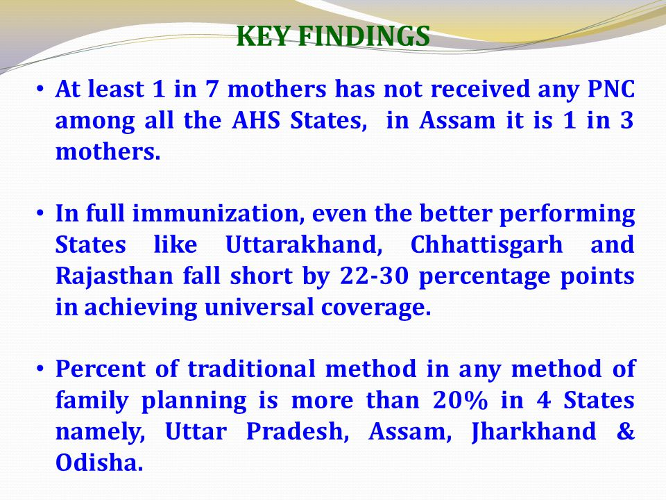 At least 1 in 7 mothers has not received any PNC among all the AHS States, in Assam it is 1 in 3 mothers. In full immunization, even the better perfor