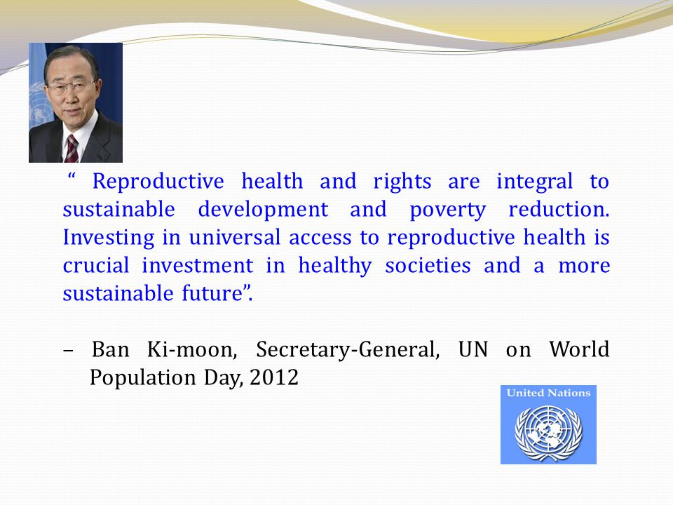 """"""" Reproductive health and rights are integral to sustainable development and poverty reduction. Investing in universal access to reproductive health i"""