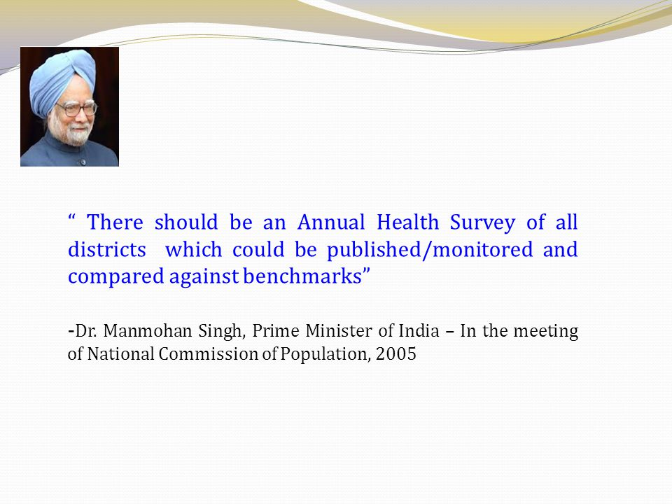 """"""" There should be an Annual Health Survey of all districts which could be published/monitored and compared against benchmarks"""" - Dr. Manmohan Singh, P"""
