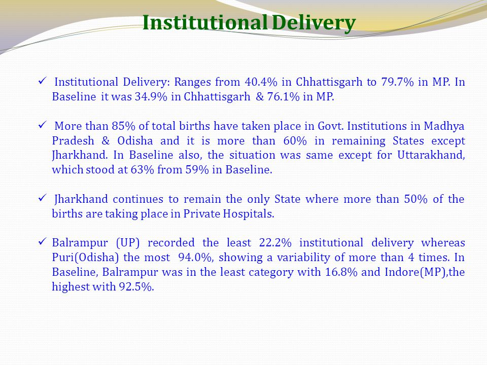 Institutional Delivery: Ranges from 40.4% in Chhattisgarh to 79.7% in MP. In Baseline it was 34.9% in Chhattisgarh & 76.1% in MP. More than 85% of tot