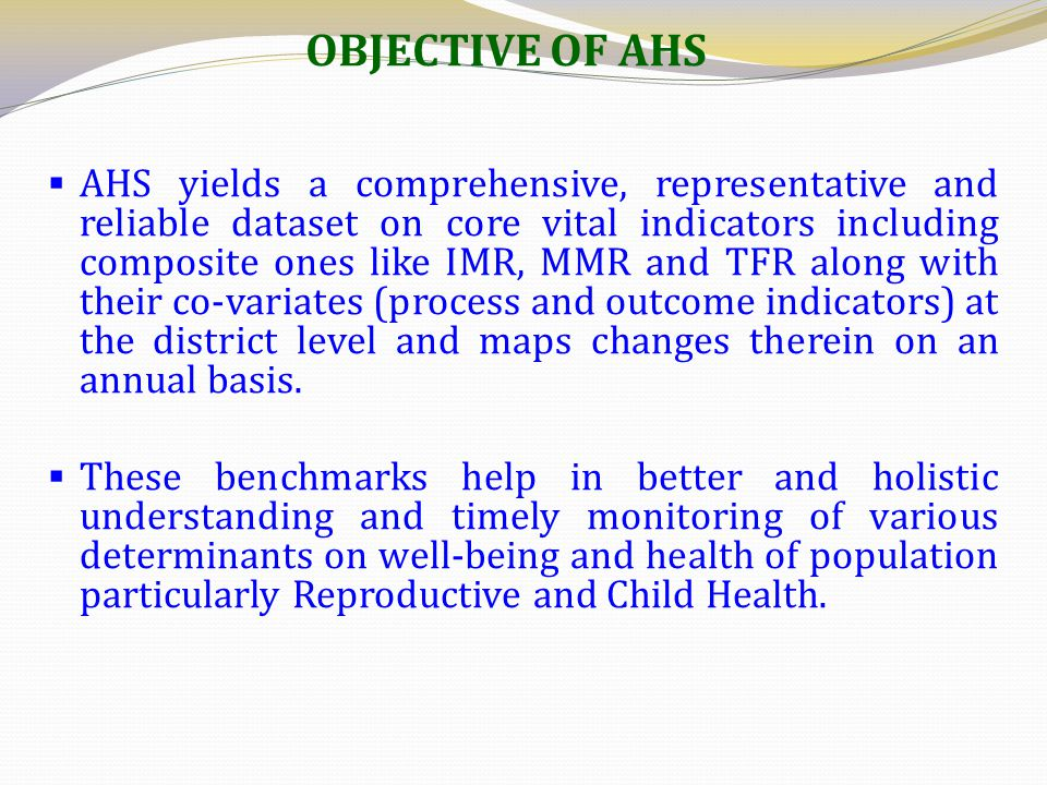 OBJECTIVE OF AHS  AHS yields a comprehensive, representative and reliable dataset on core vital indicators including composite ones like IMR, MMR and