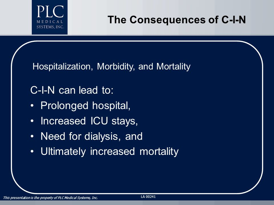 This presentation is the property of PLC Medical Systems, Inc. LA 00241 The Consequences of C-I-N C-I-N can lead to: Prolonged hospital, Increased ICU