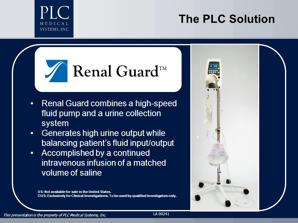 This presentation is the property of PLC Medical Systems, Inc. LA 00241 Renal Guard combines a high-speed fluid pump and a urine collection system Gen