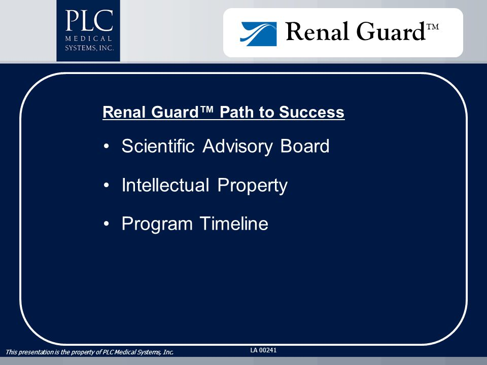 This presentation is the property of PLC Medical Systems, Inc. LA 00241 Renal Guard™ Path to Success Scientific Advisory Board Intellectual Property P